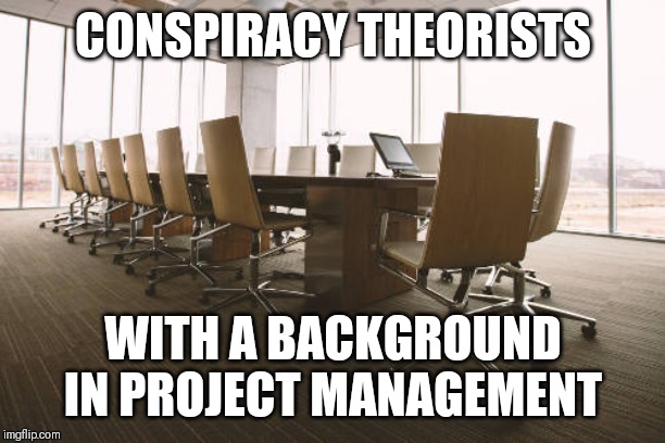 The National Convention | CONSPIRACY THEORISTS WITH A BACKGROUND IN PROJECT MANAGEMENT | image tagged in empty meeting room,conspiracy theory,convention,project manager | made w/ Imgflip meme maker