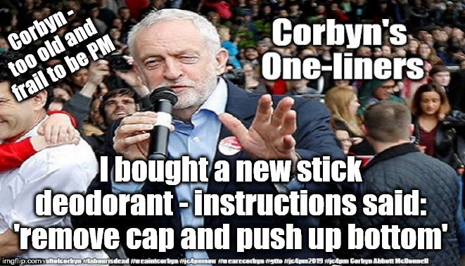 Corbyn - Too old and frail to be PM | Corbyn - too old and frail to be PM I bought a new stick deodorant - instructions said: 'remove cap and push up bottom' | image tagged in cultofcorbyn,labourisdead,jc4pmnow gtto jc4pm2019,funny,anti-semite and a racist,communist socialist | made w/ Imgflip meme maker