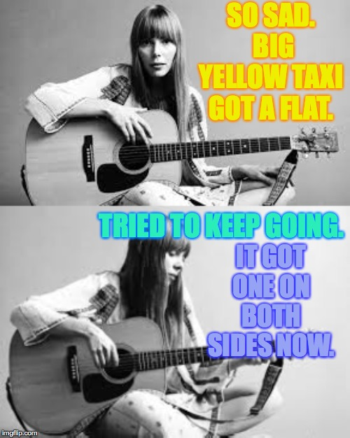 Joni's got first world problems, eh? | SO SAD.  BIG YELLOW TAXI GOT A FLAT. IT GOT ONE ON BOTH SIDES NOW. TRIED TO KEEP GOING. | image tagged in memes,joni mitchell,trouble eh,canada,first world problems eh | made w/ Imgflip meme maker