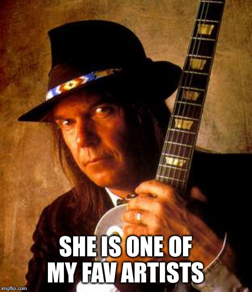 Neil Young | SHE IS ONE OF MY FAV ARTISTS | image tagged in neil young | made w/ Imgflip meme maker