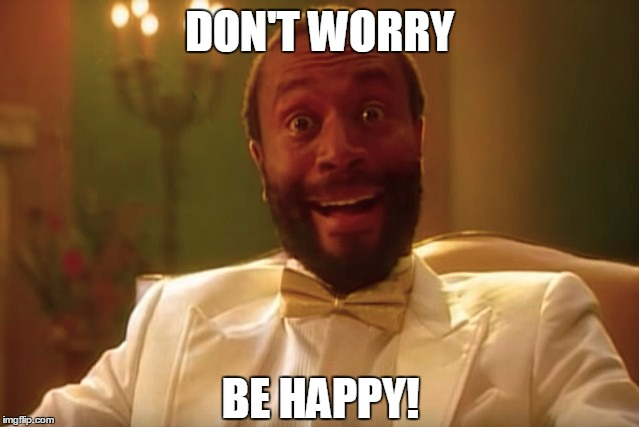 DON'T WORRY BE HAPPY! | image tagged in don't worry be happy,don't worry,be happy | made w/ Imgflip meme maker