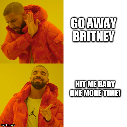 Britney   GET OUT OF HERE! | GO AWAY BRITNEY HIT ME BABY ONE MORE TIME! | image tagged in memes,drake hotline bling,britney spears,hit me baby one more time,go away,mad | made w/ Imgflip meme maker