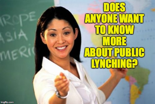 Unhelpful High School Teacher Meme | DOES ANYONE WANT TO KNOW MORE ABOUT PUBLIC LYNCHING? | image tagged in memes,unhelpful high school teacher | made w/ Imgflip meme maker