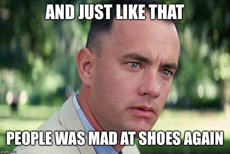 And Just Like That Meme | AND JUST LIKE THAT PEOPLE WAS MAD AT SHOES AGAIN | image tagged in memes,and just like that | made w/ Imgflip meme maker