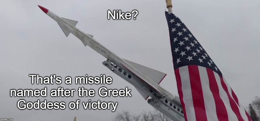 Nike | Nike? That's a missile named after the Greek Goddess of victory | image tagged in nike,defense,victory | made w/ Imgflip meme maker