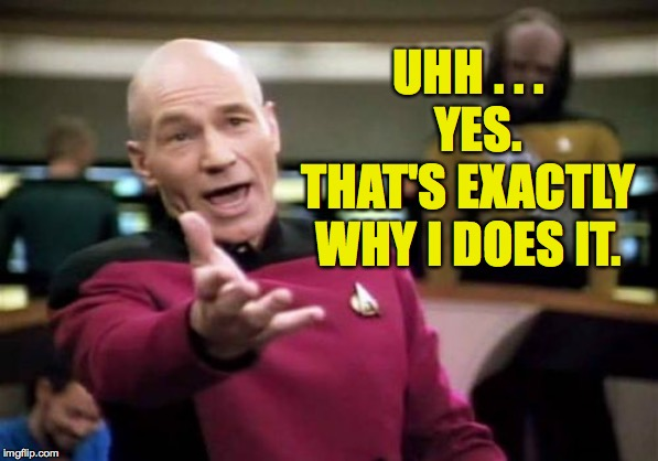 Picard Wtf Meme | UHH . . .    YES.  THAT'S EXACTLY WHY I DOES IT. | image tagged in memes,picard wtf | made w/ Imgflip meme maker