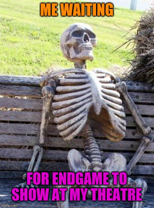 Still Hasn't Started Showing | ME WAITING FOR ENDGAME TO SHOW AT MY THEATRE | image tagged in memes,waiting skeleton,avengers,endgame,avengers endgame | made w/ Imgflip meme maker