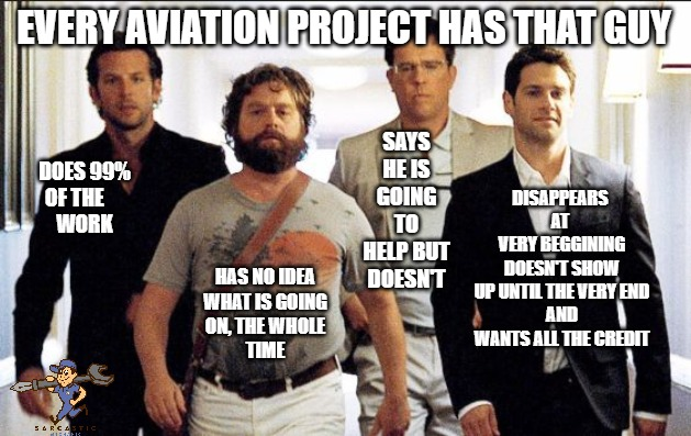 Aviation project | EVERY AVIATION PROJECT HAS THAT GUY DOES 99%OF THE     WORK HAS NO IDEAWHAT IS GOINGON, THE WHOLETIME SAYSHE ISGOINGTO HELP BUTDOES | image tagged in the hangover crew | made w/ Imgflip meme maker