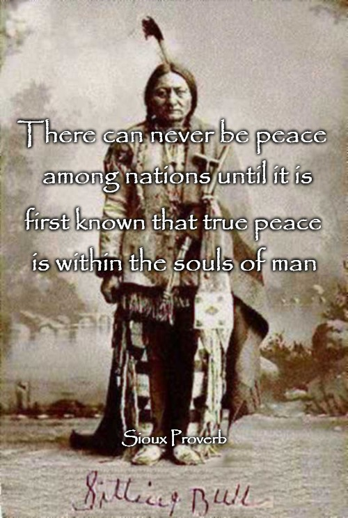 Sioux Proverb |  There can never be peace; among nations until it is; first known that true peace; is within the souls of man; Sioux Proverb | image tagged in native american,native americans,indian chief,indian chiefs,american indians,tribe | made w/ Imgflip meme maker