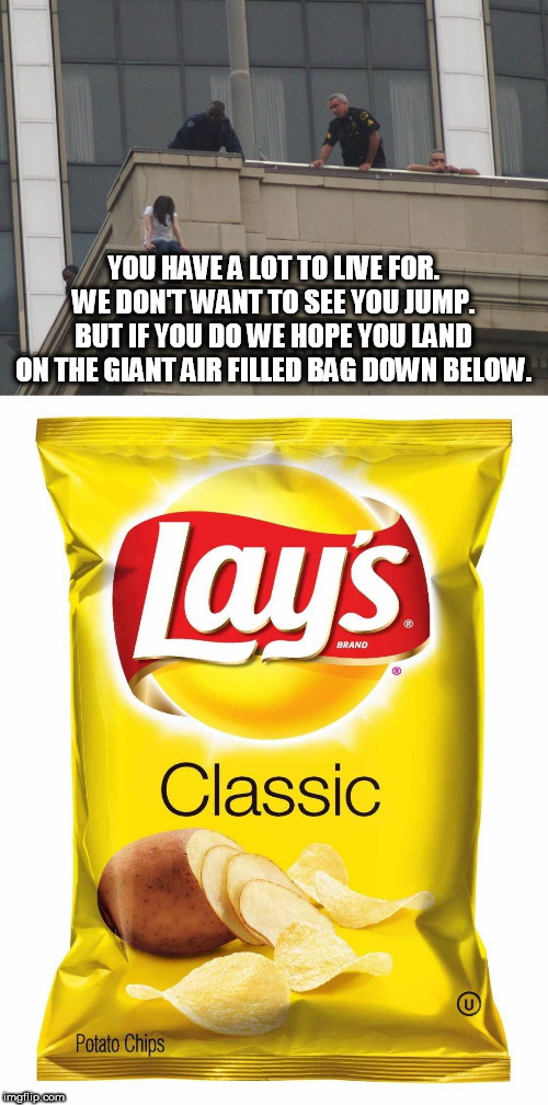 Another one for my theme week. Potato Chips Week. June 30 to July 7 via me MemefordandSons | YOU HAVE A LOT TO LIVE FOR. WE DON'T WANT TO SEE YOU JUMP. BUT IF YOU DO WE HOPE YOU LAND ON THE GIANT AIR FILLED BAG DOWN BELOW. | image tagged in lays chips,potato chips | made w/ Imgflip meme maker