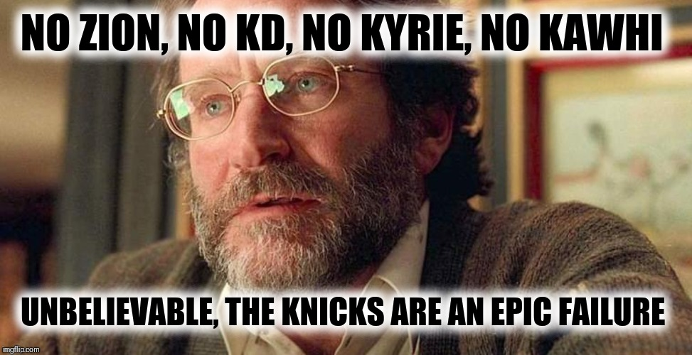 Scientifically impossible | NO ZION, NO KD, NO KYRIE, NO KAWHI UNBELIEVABLE, THE KNICKS ARE AN EPIC FAILURE | image tagged in nba memes,new york knicks,the struggle is real | made w/ Imgflip meme maker