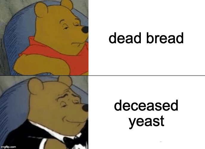 Tuxedo Winnie The Pooh Meme |  dead bread; deceased yeast | image tagged in memes,tuxedo winnie the pooh | made w/ Imgflip meme maker