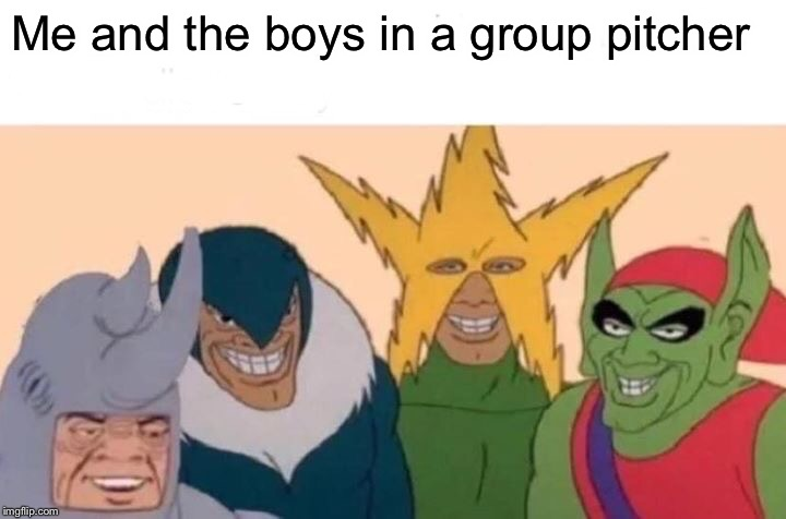 Me And The Boys Meme | Me and the boys in a group pitcher | image tagged in memes,me and the boys | made w/ Imgflip meme maker