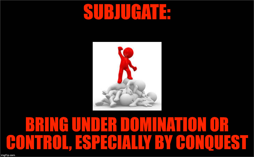 Subjugate definition | SUBJUGATE: BRING UNDER DOMINATION OR CONTROL, ESPECIALLY BY CONQUEST | image tagged in subjugate,conquest,domintation,enslave,oppression,evil | made w/ Imgflip meme maker