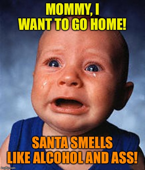 baby crying | MOMMY, I WANT TO GO HOME! SANTA SMELLS LIKE ALCOHOL AND ASS! | image tagged in baby crying | made w/ Imgflip meme maker