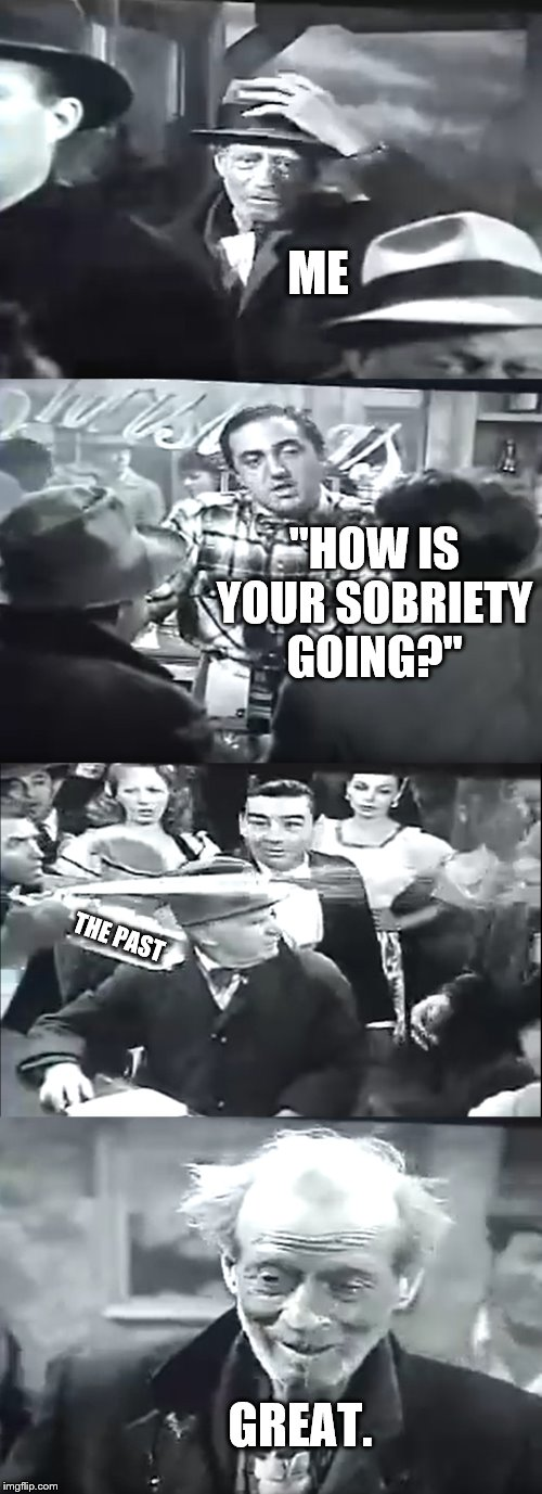 "Thanks for today and tomorrow. | ME ""HOW IS YOUR SOBRIETY GOING?"" THE PAST GREAT. 
