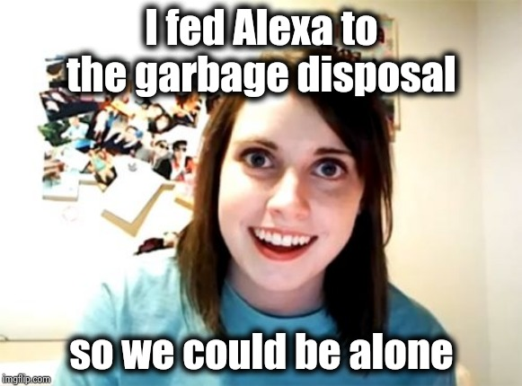 . . . and because she's annoying |  I fed Alexa to the garbage disposal; so we could be alone | image tagged in memes,overly attached girlfriend,electronics,hazard,jealousy | made w/ Imgflip meme maker
