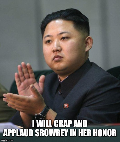 Kim Jong Un | I WILL CRAP AND APPRAUD SROWREY IN HER HONOR | image tagged in kim jong un | made w/ Imgflip meme maker