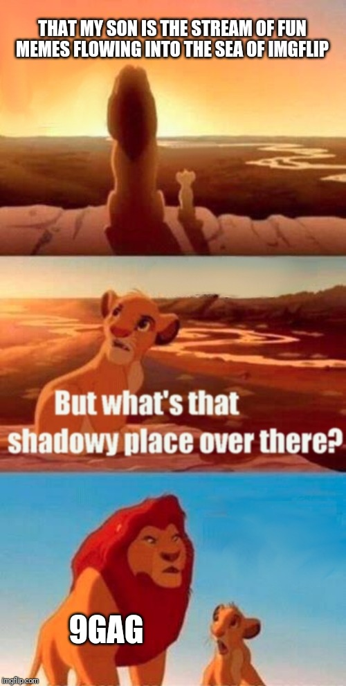 Simba Shadowy Place Meme | THAT MY SON IS THE STREAM OF FUN MEMES FLOWING INTO THE SEA OF IMGFLIP 9GAG | image tagged in memes,simba shadowy place | made w/ Imgflip meme maker