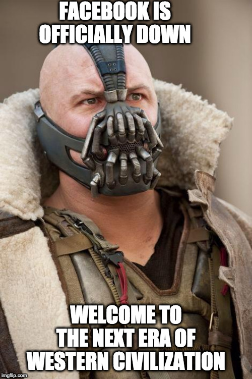 Facebook is Down | FACEBOOK IS OFFICIALLY DOWN WELCOME TO THE NEXT ERA OF WESTERN CIVILIZATION | image tagged in bane | made w/ Imgflip meme maker