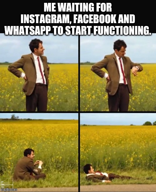 Mr bean waiting | ME WAITING FOR INSTAGRAM, FACEBOOK AND WHATSAPP TO START FUNCTIONING. | image tagged in mr bean waiting | made w/ Imgflip meme maker