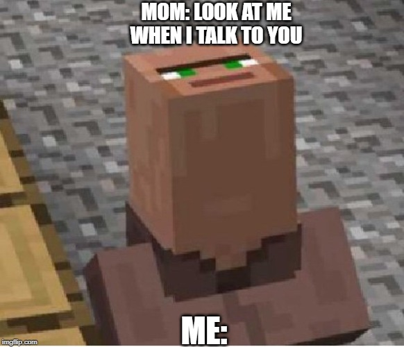 Minecraft Villager Looking Up | MOM: LOOK AT ME WHEN I TALK TO YOU ME: | image tagged in minecraft villager looking up | made w/ Imgflip meme maker