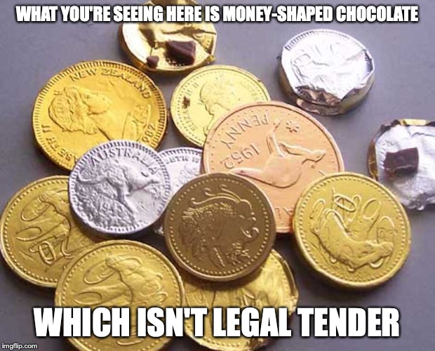 Money-Shaped Chocolate | WHAT YOU'RE SEEING HERE IS MONEY-SHAPED CHOCOLATE WHICH ISN'T LEGAL TENDER | image tagged in money,chocolate,memes | made w/ Imgflip meme maker