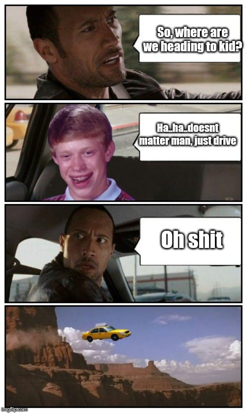 Bad Luck Brian Disaster Taxi runs over cliff | So, where are we heading to kid? Oh shit Ha..ha..doesnt matter man, just drive | image tagged in bad luck brian disaster taxi runs over cliff | made w/ Imgflip meme maker