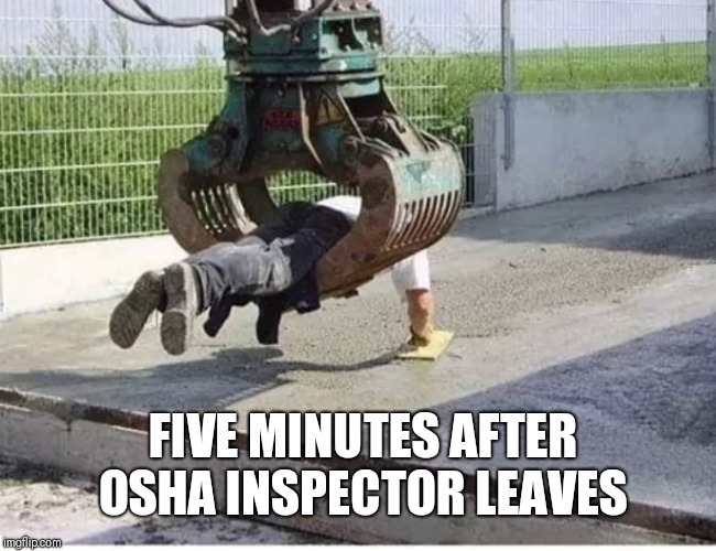 Hard Work Pays Off | FIVE MINUTES AFTER OSHA INSPECTOR LEAVES | image tagged in osha,work,memes | made w/ Imgflip meme maker