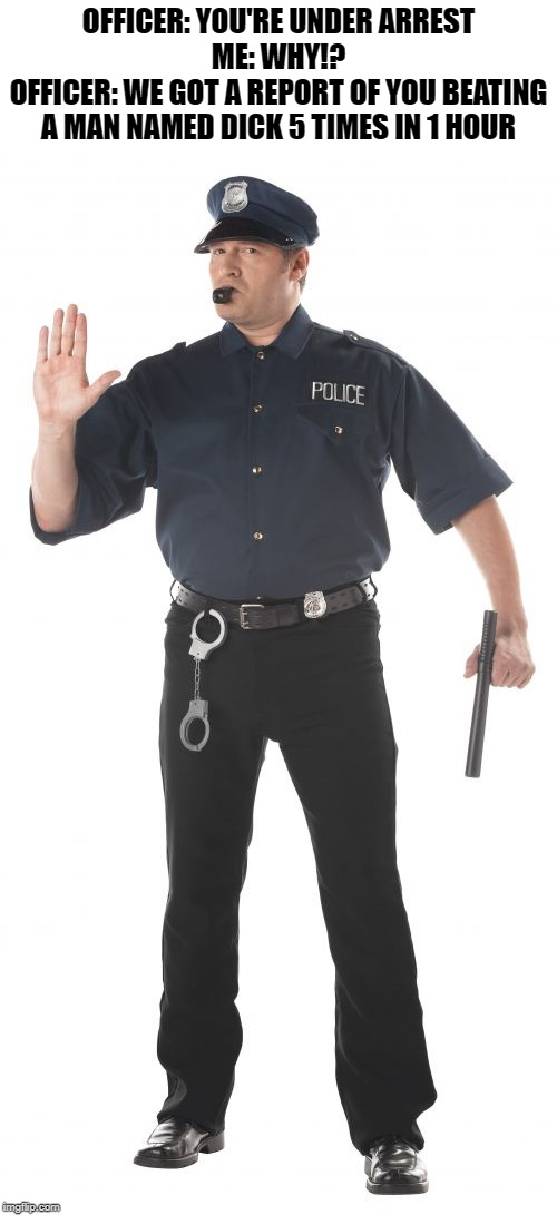 Stop Cop | OFFICER: YOU'RE UNDER ARREST ME: WHY!? OFFICER: WE GOT A REPORT OF YOU BEATING A MAN NAMED DICK 5 TIMES IN 1 HOUR | image tagged in memes,stop cop | made w/ Imgflip meme maker