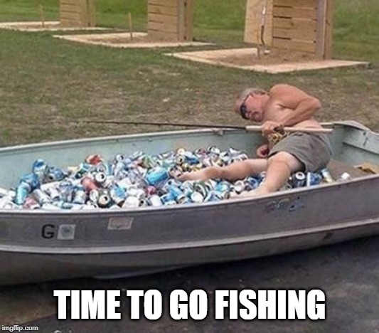 Fishing & drinking | TIME TO GO FISHING | image tagged in fishing  drinking | made w/ Imgflip meme maker