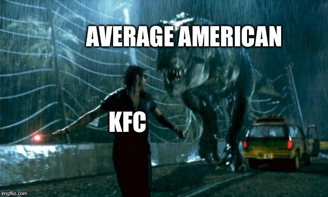 AVERAGE AMERICAN KFC | image tagged in jurassic park - running late | made w/ Imgflip meme maker
