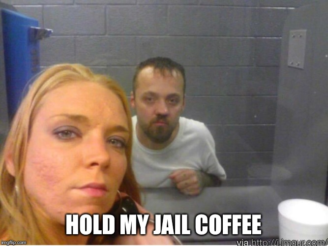 White trash selfie | HOLD MY JAIL COFFEE | image tagged in white trash selfie | made w/ Imgflip meme maker