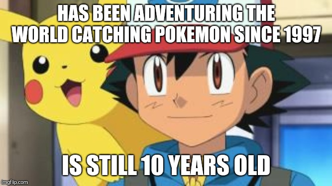 Ash Ketchum logic fail |  HAS BEEN ADVENTURING THE WORLD CATCHING POKEMON SINCE 1997; IS STILL 10 YEARS OLD | image tagged in ash ketchum | made w/ Imgflip meme maker