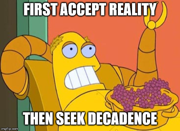 Hedonism Bot |  FIRST ACCEPT REALITY; THEN SEEK DECADENCE | image tagged in memes,hedonism bot | made w/ Imgflip meme maker