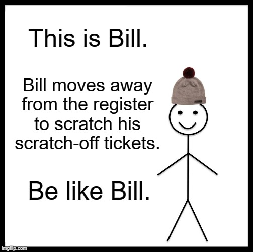 Damn..ticket scratching morons! |  This is Bill. Bill moves away from the register to scratch his scratch-off tickets. Be like Bill. | image tagged in memes,be like bill | made w/ Imgflip meme maker