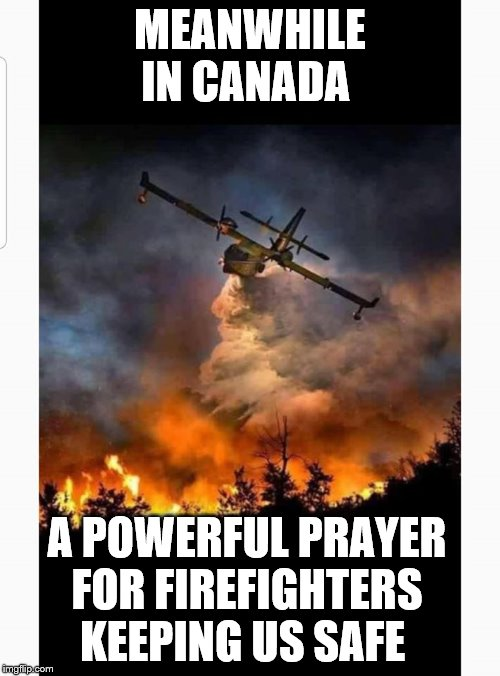 meanwhile in canada | MEANWHILE IN CANADA A POWERFUL PRAYER FOR FIREFIGHTERS KEEPING US SAFE | image tagged in meanwhile in canada,meme,memes,fire fighters,forest fire,thoughts and prayers | made w/ Imgflip meme maker