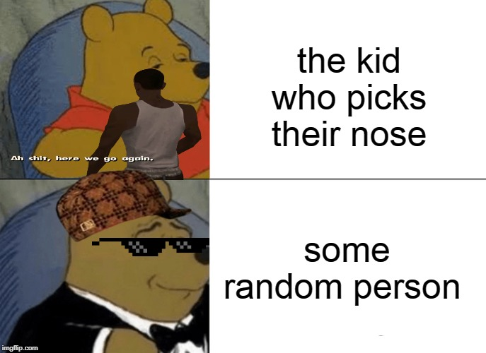 Tuxedo Winnie The Pooh Meme | the kid who picks their nose some random person | image tagged in memes,tuxedo winnie the pooh | made w/ Imgflip meme maker