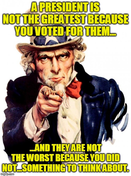 Uncle Sam | A PRESIDENT IS NOT THE GREATEST BECAUSE YOU VOTED FOR THEM... ...AND THEY ARE NOT THE WORST BECAUSE YOU DID NOT...SOMETHING TO THINK ABOUT. | image tagged in memes,uncle sam | made w/ Imgflip meme maker