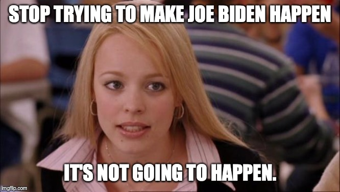 Its Not Going To Happen | STOP TRYING TO MAKE JOE BIDEN HAPPEN IT'S NOT GOING TO HAPPEN. | image tagged in memes,its not going to happen,joe biden | made w/ Imgflip meme maker