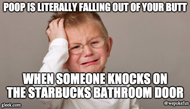 Upset kid | POOP IS LITERALLY FALLING OUT OF YOUR BUTT WHEN SOMEONE KNOCKS ON THE STARBUCKS BATHROOM DOOR gleek.com @wepokefun | image tagged in upset kid | made w/ Imgflip meme maker