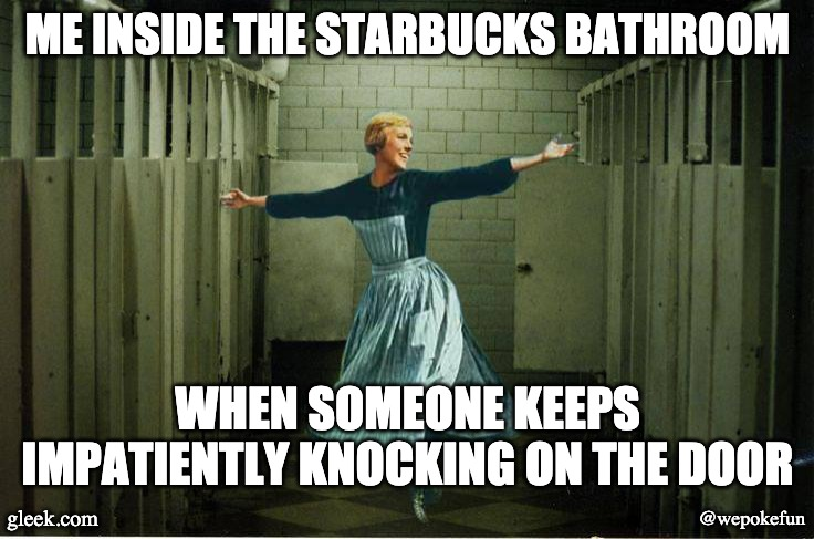 sound of music bathroom | ME INSIDE THE STARBUCKS BATHROOM WHEN SOMEONE KEEPS IMPATIENTLY KNOCKING ON THE DOOR gleek.com @wepokefun | image tagged in sound of music bathroom | made w/ Imgflip meme maker
