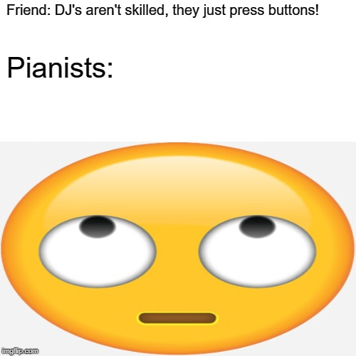 Piano Mem | Friend: DJ's aren't skilled, they just press buttons! Pianists: | image tagged in pianomemes | made w/ Imgflip meme maker