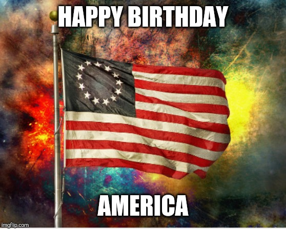 Happy Birthday America | HAPPY BIRTHDAY AMERICA | image tagged in america,4th of july | made w/ Imgflip meme maker