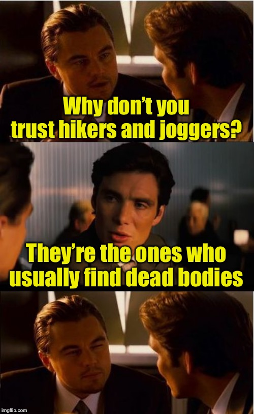 Coincidence? | Why don't you trust hikers and joggers? They're the ones who usually find dead bodies | image tagged in memes,inception,jogging,dead | made w/ Imgflip meme maker