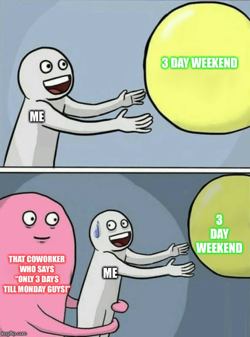 "Running Away Balloon | 3 DAY WEEKEND THAT COWORKER WHO SAYS ""ONLY 3 DAYS TILL MONDAY GUYS!"" ME 3 DAY WEEKEND ME 