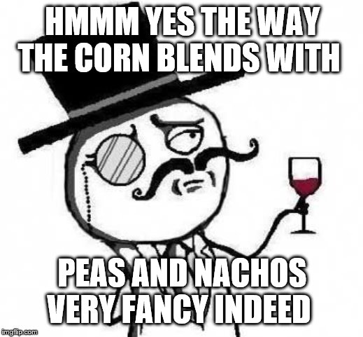 fancy meme | HMMM YES THE WAY THE CORN BLENDS WITH PEAS AND NACHOS VERY FANCY INDEED | image tagged in fancy meme | made w/ Imgflip meme maker