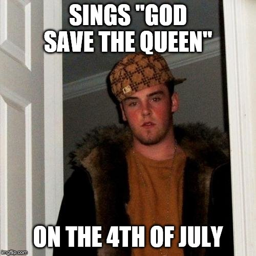 "Scumbag Steve | SINGS ""GOD SAVE THE QUEEN"" ON THE 4TH OF JULY 