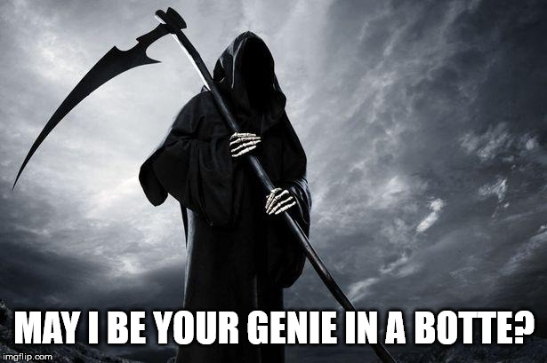Death | MAY I BE YOUR GENIE IN A BOTTE? | image tagged in death | made w/ Imgflip meme maker
