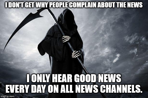 Death | I DON'T GET WHY PEOPLE COMPLAIN ABOUT THE NEWS I ONLY HEAR GOOD NEWS EVERY DAY ON ALL NEWS CHANNELS. | image tagged in death | made w/ Imgflip meme maker